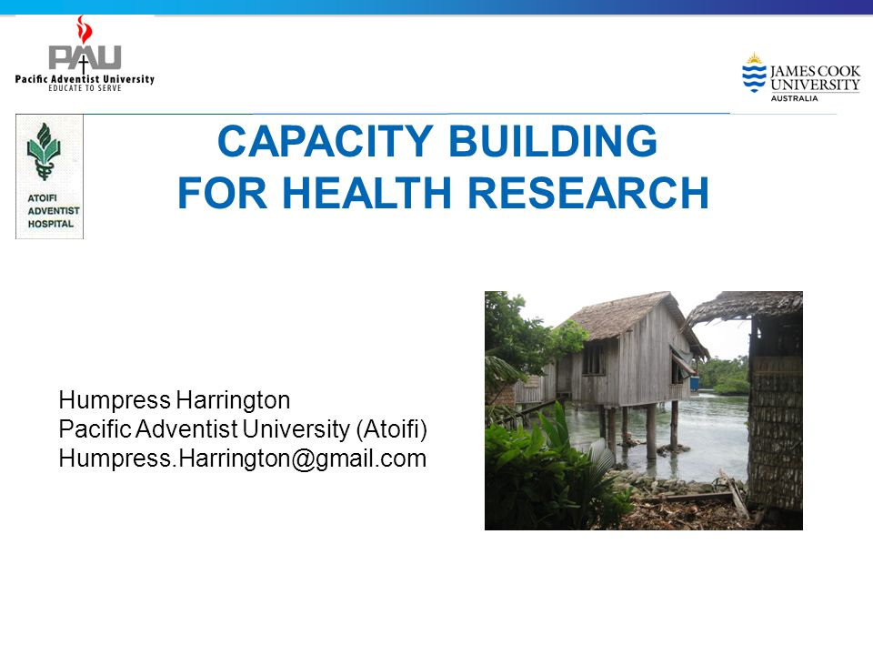 CAPACITY BUILDING FOR HEALTH RESEARCH Humpress Harrington Pacific Adventist University (Atoifi) Humpress.Harrington@gmail.com