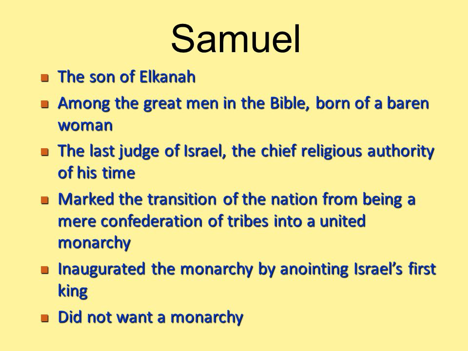 The son of Elkanah The son of Elkanah Among the great men in the Bible, born of a baren woman Among the great men in the Bible, born of a baren woman The last judge of Israel, the chief religious authority of his time The last judge of Israel, the chief religious authority of his time Marked the transition of the nation from being a mere confederation of tribes into a united monarchy Marked the transition of the nation from being a mere confederation of tribes into a united monarchy Inaugurated the monarchy by anointing Israel's first king Inaugurated the monarchy by anointing Israel's first king Did not want a monarchy Did not want a monarchy Samuel