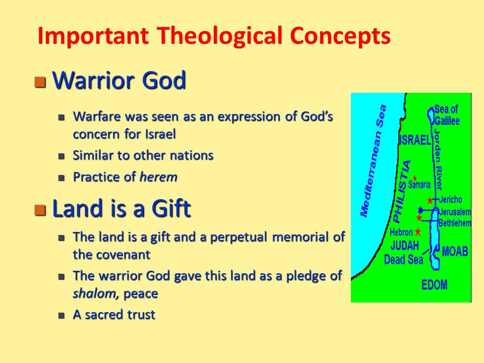 Warrior God Warrior God Warfare was seen as an expression of God's concern for Israel Warfare was seen as an expression of God's concern for Israel Similar to other nations Similar to other nations Practice of herem Practice of herem Land is a Gift Land is a Gift The land is a gift and a perpetual memorial of the covenant The land is a gift and a perpetual memorial of the covenant The warrior God gave this land as a pledge of shalom, peace The warrior God gave this land as a pledge of shalom, peace A sacred trust A sacred trust Important Theological Concepts