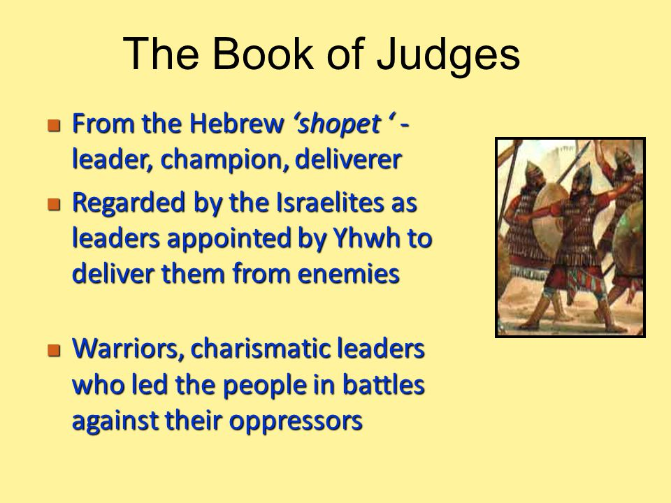 From the Hebrew 'shopet ' - leader, champion, deliverer From the Hebrew 'shopet ' - leader, champion, deliverer Regarded by the Israelites as leaders appointed by Yhwh to deliver them from enemies Regarded by the Israelites as leaders appointed by Yhwh to deliver them from enemies Warriors, charismatic leaders who led the people in battles against their oppressors Warriors, charismatic leaders who led the people in battles against their oppressors The Book of Judges
