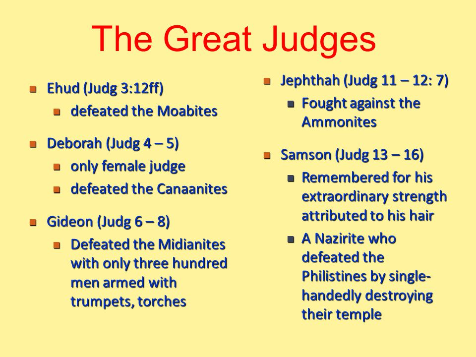Ehud (Judg 3:12ff) Ehud (Judg 3:12ff) defeated the Moabites defeated the Moabites Deborah (Judg 4 – 5) Deborah (Judg 4 – 5) only female judge only female judge defeated the Canaanites defeated the Canaanites Gideon (Judg 6 – 8) Gideon (Judg 6 – 8) Defeated the Midianites with only three hundred men armed with trumpets, torches Defeated the Midianites with only three hundred men armed with trumpets, torches The Great Judges Jephthah (Judg 11 – 12: 7) Jephthah (Judg 11 – 12: 7) Fought against the Ammonites Fought against the Ammonites Samson (Judg 13 – 16) Samson (Judg 13 – 16) Remembered for his extraordinary strength attributed to his hair Remembered for his extraordinary strength attributed to his hair A Nazirite who defeated the Philistines by single- handedly destroying their temple A Nazirite who defeated the Philistines by single- handedly destroying their temple