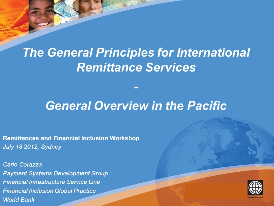 Remittances and Financial Inclusion Workshop July 18 2012, Sydney Carlo Corazza Payment Systems Development Group Financial Infrastructure Service Line Financial Inclusion Global Practice World Bank The General Principles for International Remittance Services - General Overview in the Pacific
