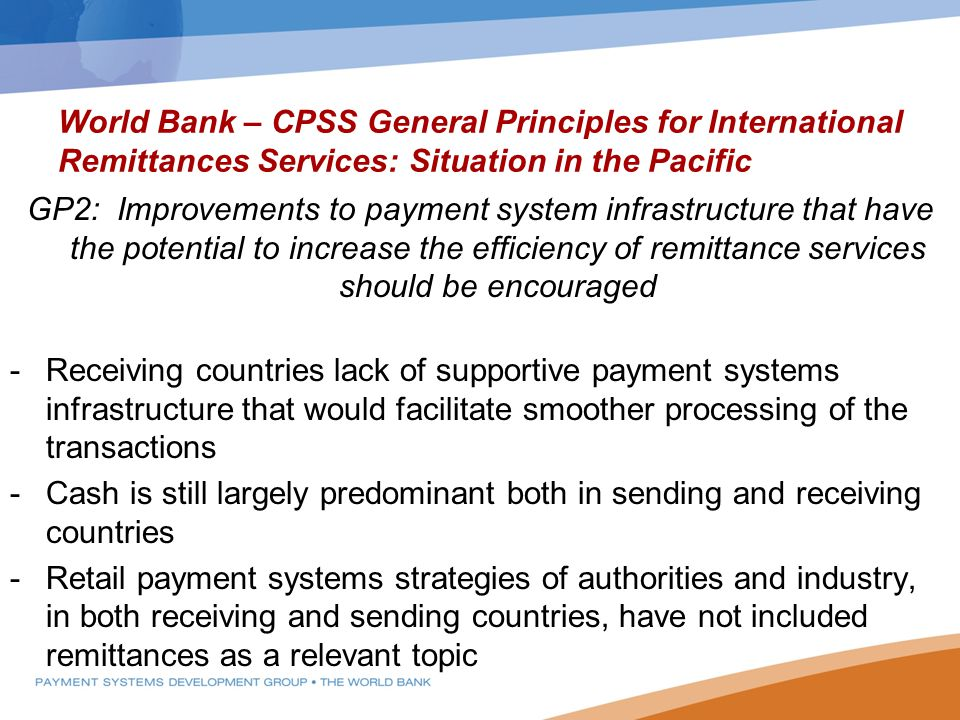 World Bank – CPSS General Principles for International Remittances Services: Situation in the Pacific GP2: Improvements to payment system infrastructure that have the potential to increase the efficiency of remittance services should be encouraged -Receiving countries lack of supportive payment systems infrastructure that would facilitate smoother processing of the transactions -Cash is still largely predominant both in sending and receiving countries -Retail payment systems strategies of authorities and industry, in both receiving and sending countries, have not included remittances as a relevant topic