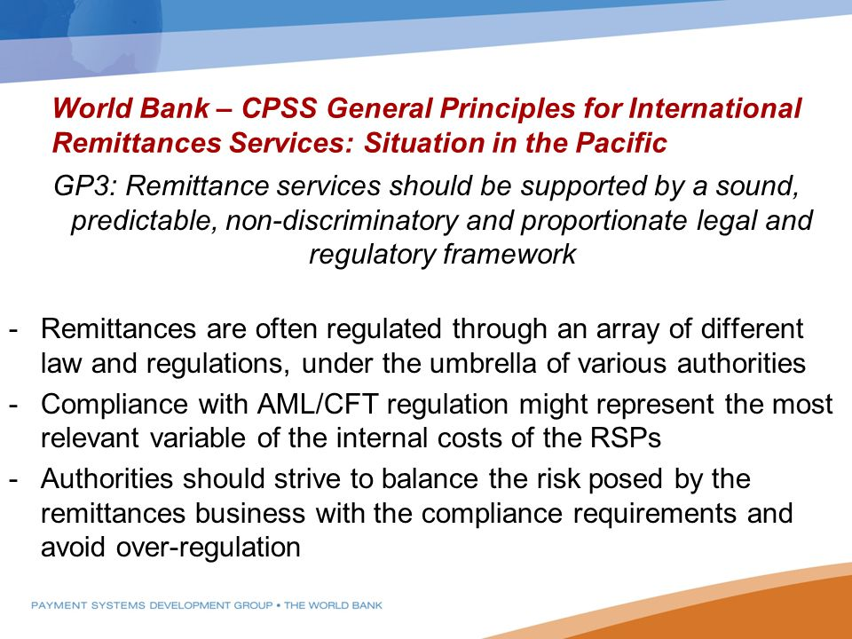 World Bank – CPSS General Principles for International Remittances Services: Situation in the Pacific GP3: Remittance services should be supported by a sound, predictable, non-discriminatory and proportionate legal and regulatory framework -Remittances are often regulated through an array of different law and regulations, under the umbrella of various authorities -Compliance with AML/CFT regulation might represent the most relevant variable of the internal costs of the RSPs -Authorities should strive to balance the risk posed by the remittances business with the compliance requirements and avoid over-regulation