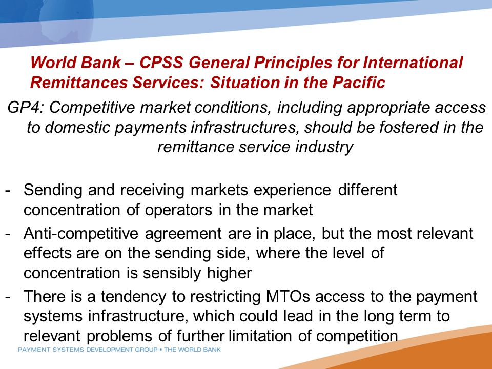 World Bank – CPSS General Principles for International Remittances Services: Situation in the Pacific GP4: Competitive market conditions, including appropriate access to domestic payments infrastructures, should be fostered in the remittance service industry -Sending and receiving markets experience different concentration of operators in the market -Anti-competitive agreement are in place, but the most relevant effects are on the sending side, where the level of concentration is sensibly higher -There is a tendency to restricting MTOs access to the payment systems infrastructure, which could lead in the long term to relevant problems of further limitation of competition