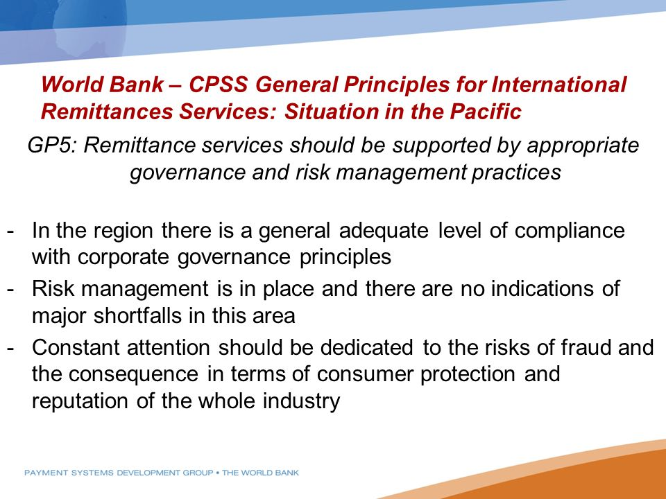 World Bank – CPSS General Principles for International Remittances Services: Situation in the Pacific GP5: Remittance services should be supported by appropriate governance and risk management practices -In the region there is a general adequate level of compliance with corporate governance principles -Risk management is in place and there are no indications of major shortfalls in this area -Constant attention should be dedicated to the risks of fraud and the consequence in terms of consumer protection and reputation of the whole industry