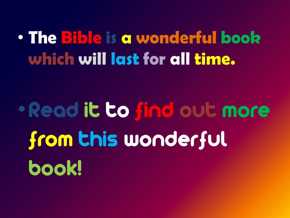 The Bible is a wonderful book which will last for all time.