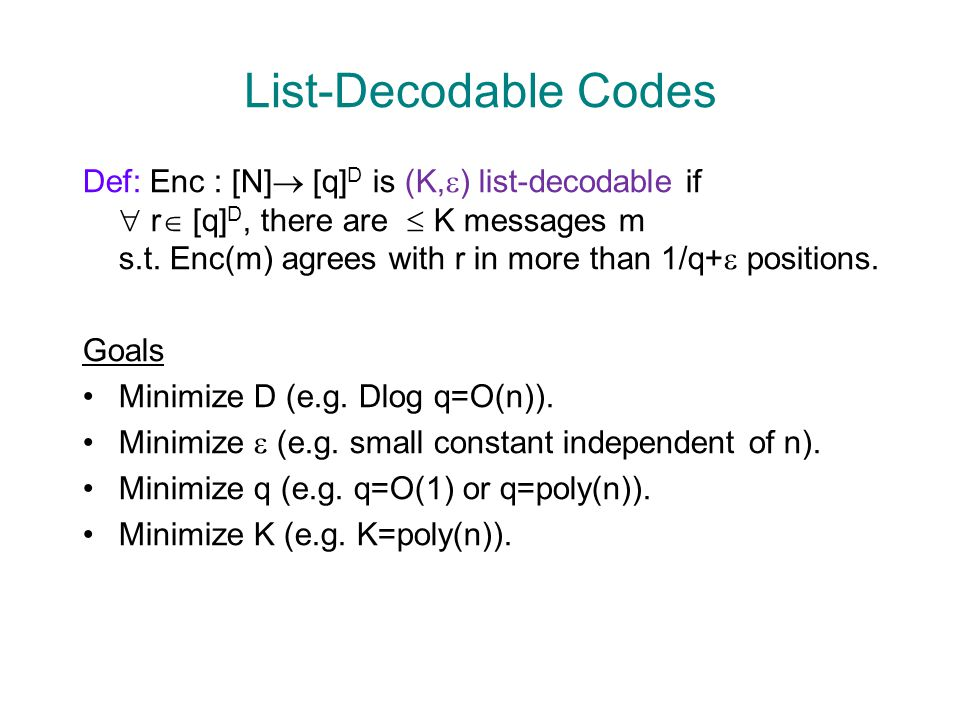 List-Decodable Codes Def: Enc : [N]  [q] D is (K,  ) list-decodable if  r  [q] D, there are  K messages m s.t. Enc(m) agrees with r in more than