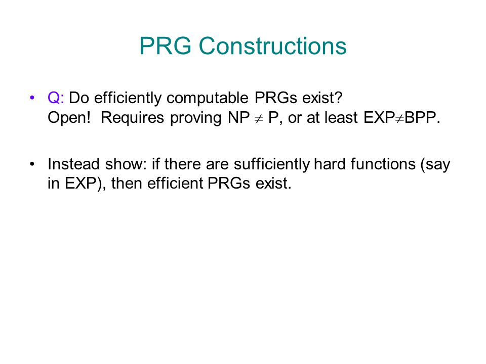 PRG Constructions Q: Do efficiently computable PRGs exist? Open! Requires proving NP  P, or at least EXP  BPP. Instead show: if there are sufficient