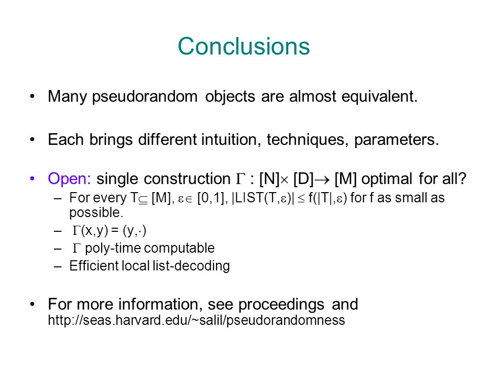 Conclusions Many pseudorandom objects are almost equivalent. Each brings different intuition, techniques, parameters. Open: single construction  : [N