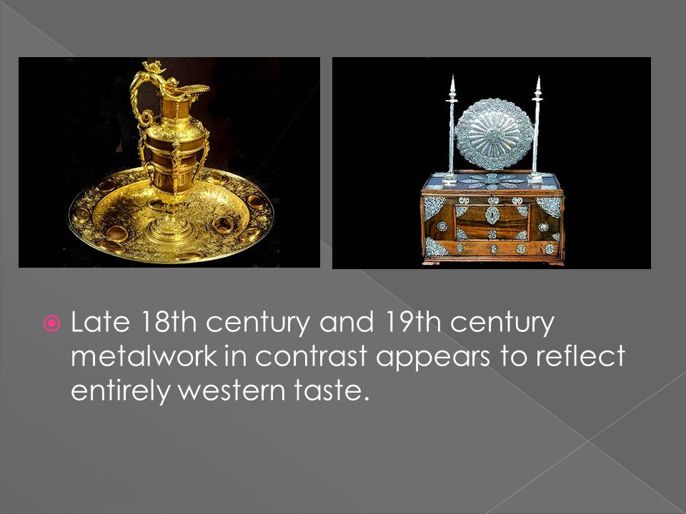  Late 18th century and 19th century metalwork in contrast appears to reflect entirely western taste.