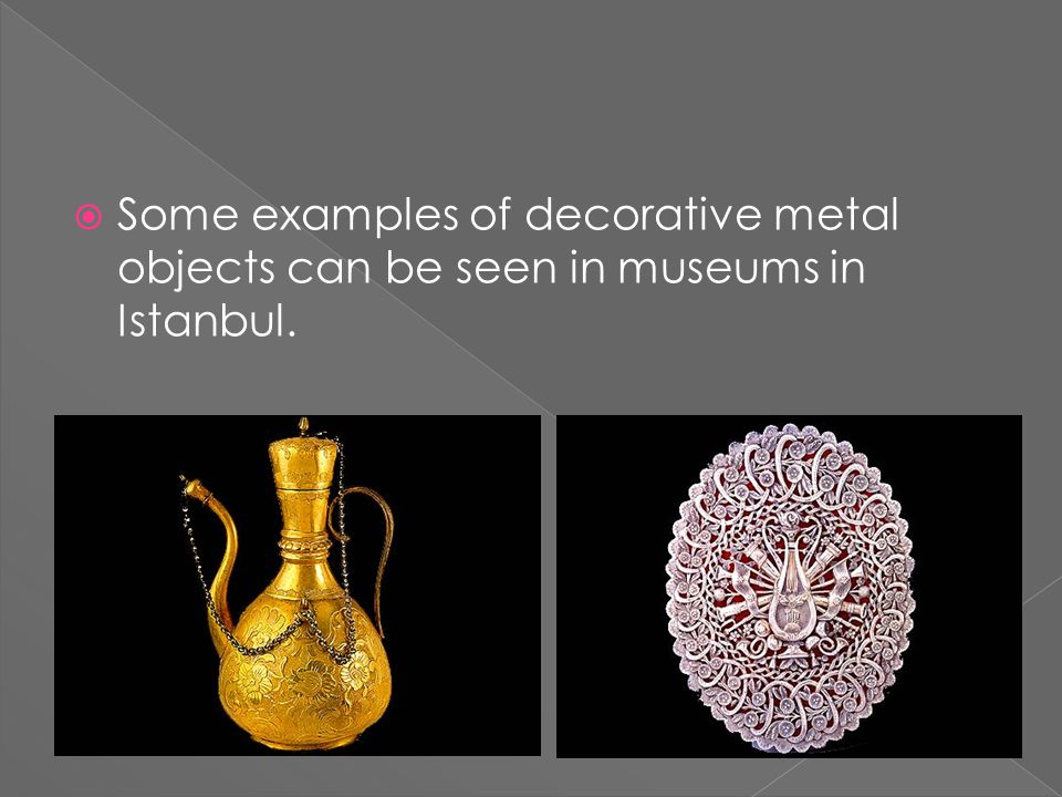  Some examples of decorative metal objects can be seen in museums in Istanbul.
