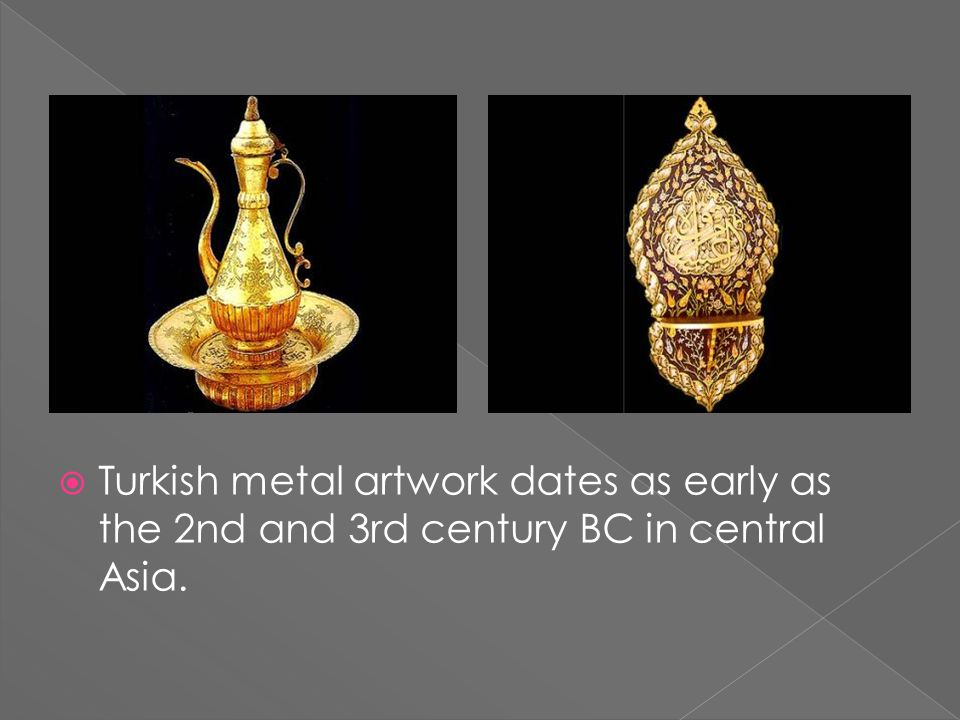  Turkish metal artwork dates as early as the 2nd and 3rd century BC in central Asia.