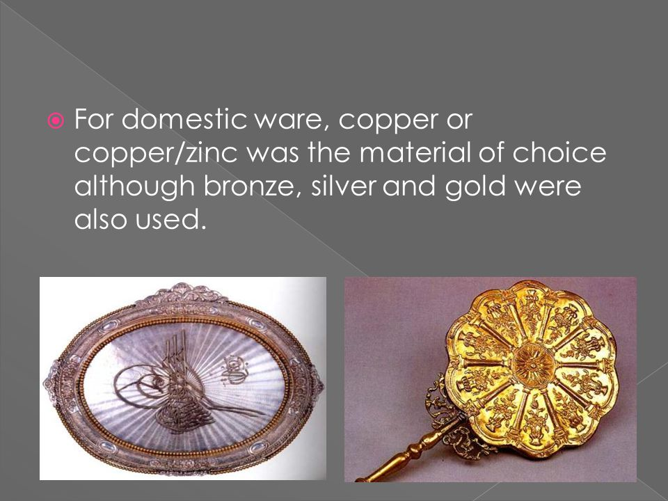  For domestic ware, copper or copper/zinc was the material of choice although bronze, silver and gold were also used.