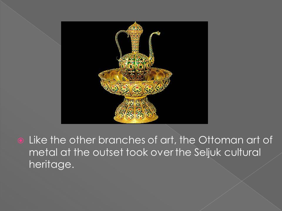  Like the other branches of art, the Ottoman art of metal at the outset took over the Seljuk cultural heritage.