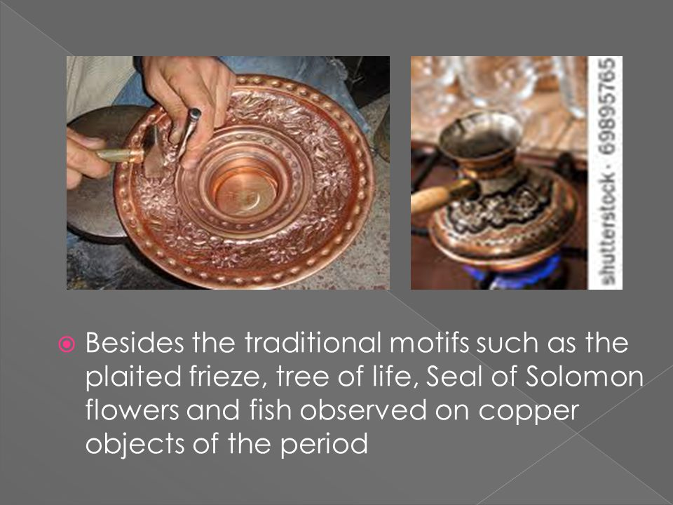  Besides the traditional motifs such as the plaited frieze, tree of life, Seal of Solomon flowers and fish observed on copper objects of the period