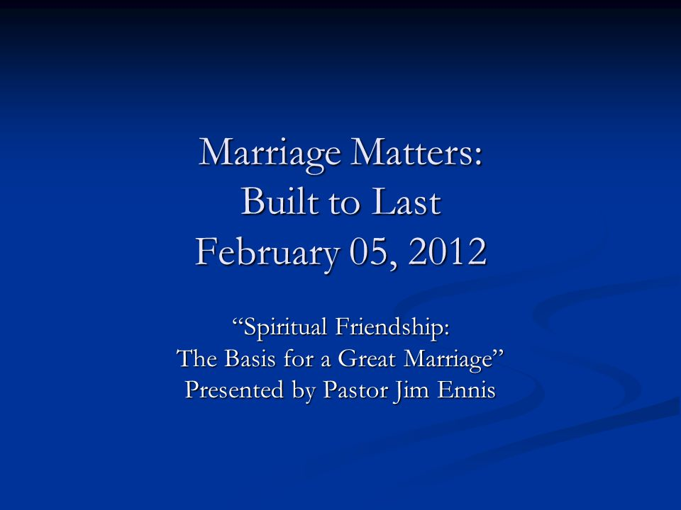 "Marriage Matters: Built to Last February 05, 2012 ""Spiritual Friendship: The Basis for a Great Marriage"" Presented by Pastor Jim Ennis"