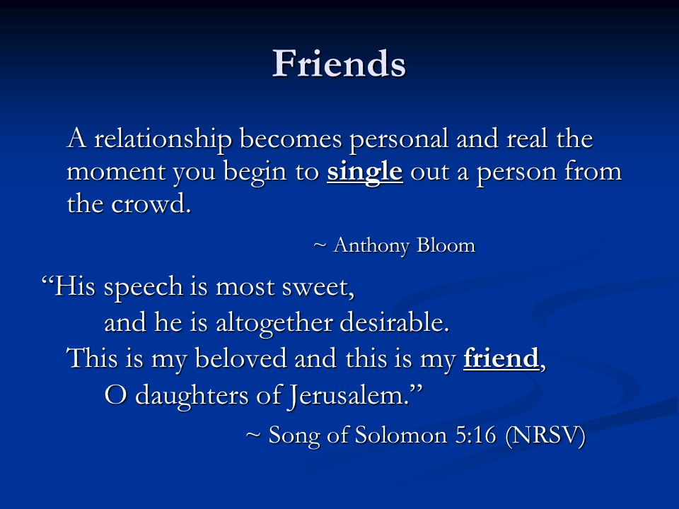 "Friends A relationship becomes personal and real the moment you begin to single out a person from the crowd. ~ Anthony Bloom ""His speech is most sweet"