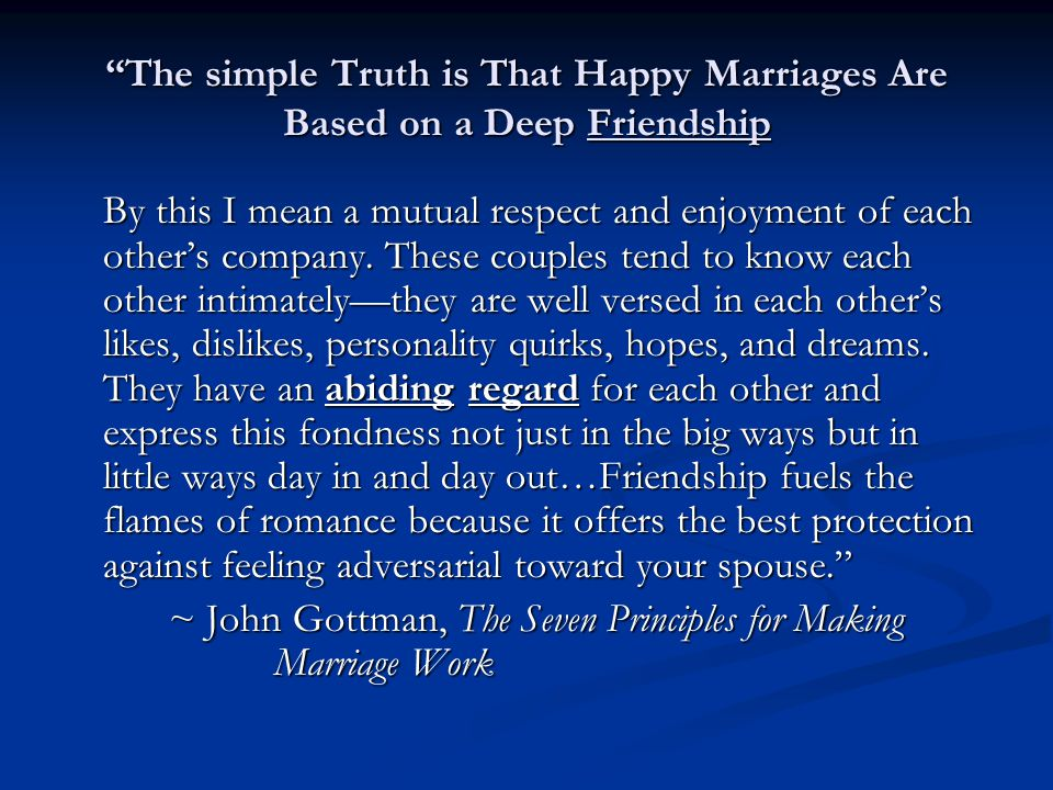 """The simple Truth is That Happy Marriages Are Based on a Deep Friendship By this I mean a mutual respect and enjoyment of each other's company. These"