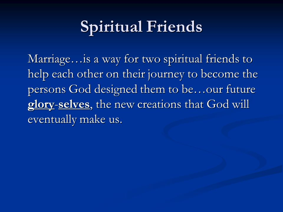 Spiritual Friends Marriage…is a way for two spiritual friends to help each other on their journey to become the persons God designed them to be…our fu
