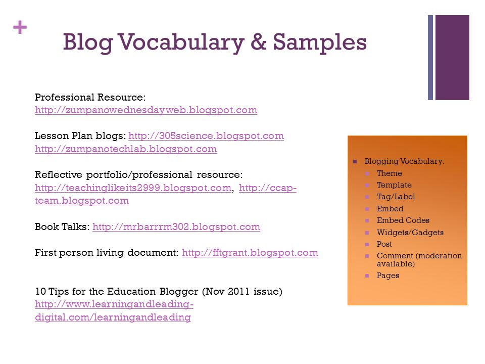 + Blog Vocabulary & Samples Blogging Vocabulary: Theme Template Tag/Label Embed Embed Codes Widgets/Gadgets Post Comment (moderation available) Pages Professional Resource: http://zumpanowednesdayweb.blogspot.com http://zumpanowednesdayweb.blogspot.com Lesson Plan blogs: http://305science.blogspot.comhttp://305science.blogspot.com http://zumpanotechlab.blogspot.com Reflective portfolio/professional resource: http://teachinglikeits2999.blogspot.com, http://ccap- team.blogspot.com http://teachinglikeits2999.blogspot.comhttp://ccap- team.blogspot.com Book Talks: http://mrbarrrm302.blogspot.comhttp://mrbarrrm302.blogspot.com First person living document: http://fftgrant.blogspot.comhttp://fftgrant.blogspot.com 10 Tips for the Education Blogger (Nov 2011 issue) http://www.learningandleading- digital.com/learningandleading