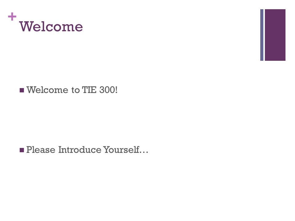 + Welcome Welcome to TIE 300! Please Introduce Yourself…