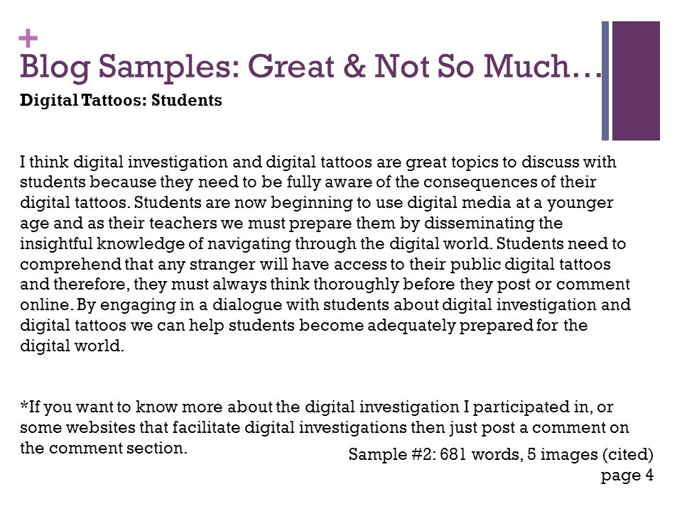 + Blog Samples: Great & Not So Much… Sample #2: 681 words, 5 images (cited) page 4 Digital Tattoos: Students I think digital investigation and digital tattoos are great topics to discuss with students because they need to be fully aware of the consequences of their digital tattoos.