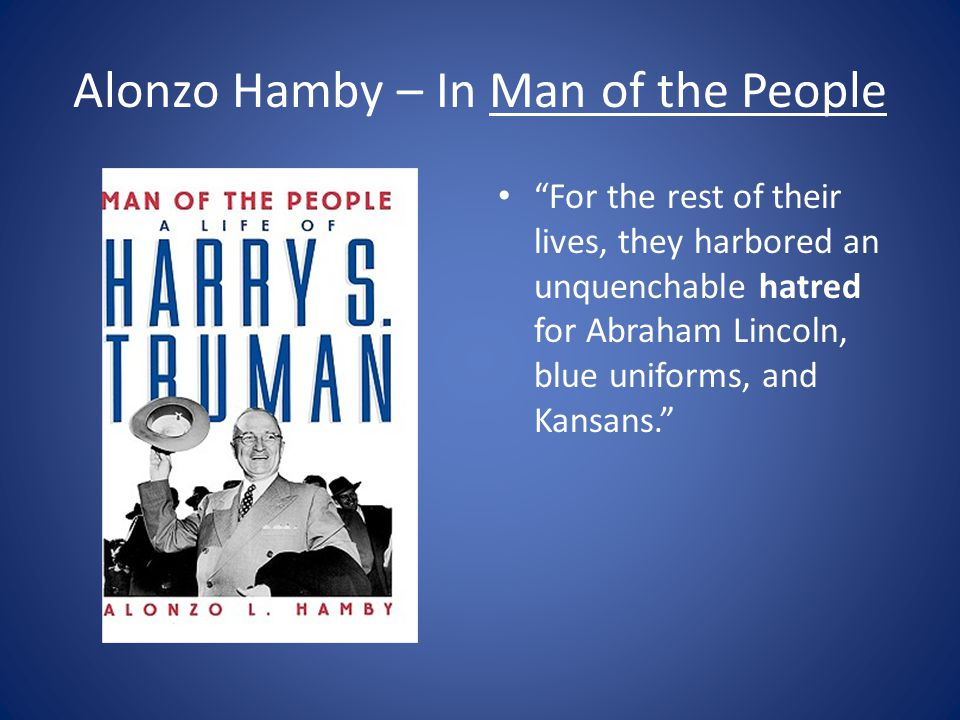 Alonzo Hamby – In Man of the People For the rest of their lives, they harbored an unquenchable hatred for Abraham Lincoln, blue uniforms, and Kansans.