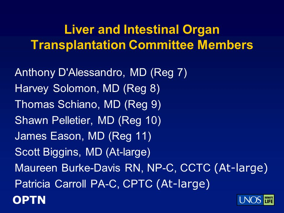 OPTN Liver and Intestinal Organ Transplantation Committee Members Julie Heimbach, MD (At-large) Heung Bae Kim, MD (At-large) Timothy McCashland, MD (At-large) Lisa McMurdo, RN, MPH (At-large) Kenyon Murphy (At-large) John Roberts, MD (At-large) Debra Sudan, MD (At-large) Kerri Wahl, MD (At-large) Elizabeth Pomfret, MD, PhD (At-large)