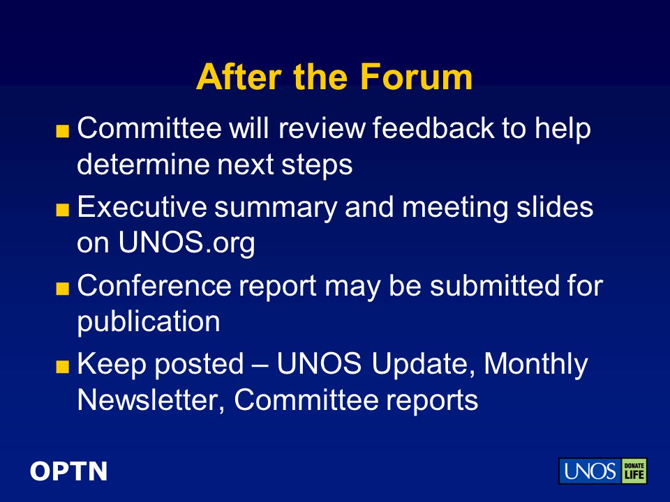 OPTN After the Forum  Committee will review feedback to help determine next steps  Executive summary and meeting slides on UNOS.org  Conference report may be submitted for publication  Keep posted – UNOS Update, Monthly Newsletter, Committee reports