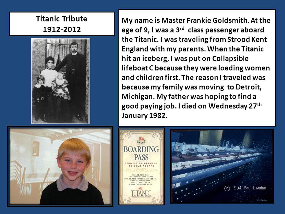 Titanic Tribute 1912-2012 My name is Master Frankie Goldsmith.