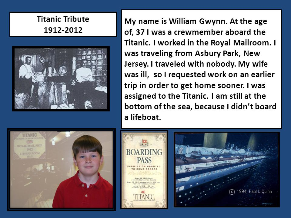 Titanic Tribute 1912-2012 My name is William Gwynn. At the age of, 37 I was a crewmember aboard the Titanic. I worked in the Royal Mailroom. I was tra