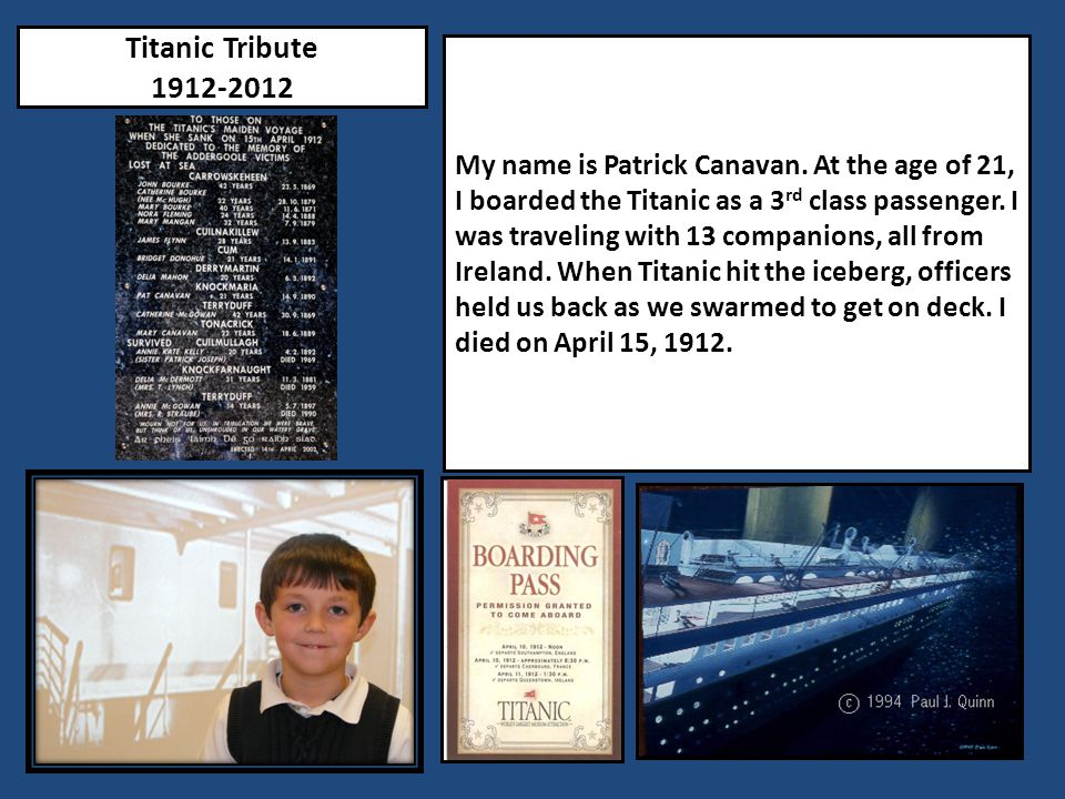 Titanic Tribute 1912-2012 My name is Patrick Canavan. At the age of 21, I boarded the Titanic as a 3 rd class passenger. I was traveling with 13 compa