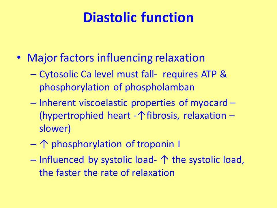 Diastolic function Major factors influencing relaxation – Cytosolic Ca level must fall- requires ATP & phosphorylation of phospholamban – Inherent viscoelastic properties of myocard – (hypertrophied heart -↑fibrosis, relaxation – slower) – ↑ phosphorylation of troponin I – Influenced by systolic load- ↑ the systolic load, the faster the rate of relaxation