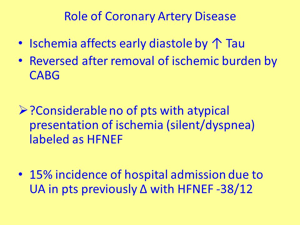 Role of Coronary Artery Disease Ischemia affects early diastole by ↑ Tau Reversed after removal of ischemic burden by CABG  Considerable no of pts with atypical presentation of ischemia (silent/dyspnea) labeled as HFNEF 15% incidence of hospital admission due to UA in pts previously ∆ with HFNEF -38/12