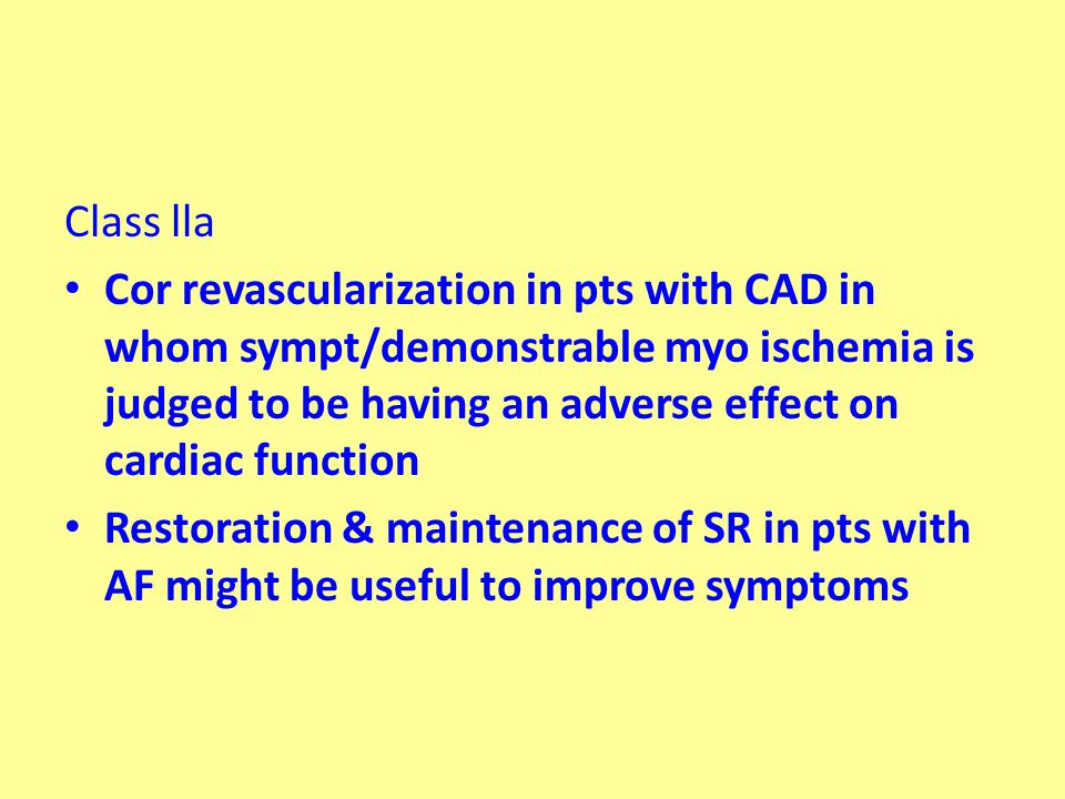 Class lla Cor revascularization in pts with CAD in whom sympt/demonstrable myo ischemia is judged to be having an adverse effect on cardiac function Restoration & maintenance of SR in pts with AF might be useful to improve symptoms
