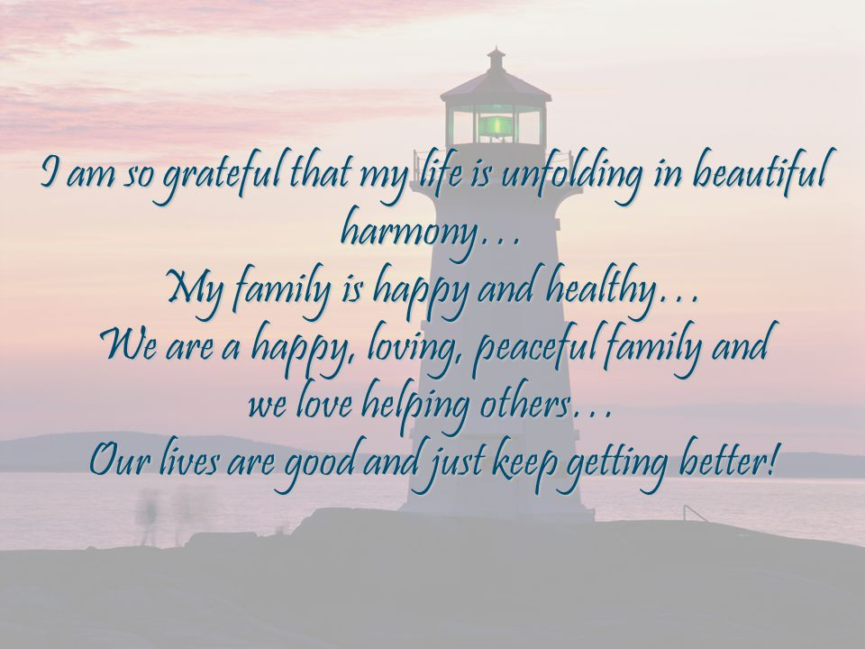 I am so grateful that my life is unfolding in beautiful harmony… My family is happy and healthy… We are a happy, loving, peaceful family and we love helping others… Our lives are good and just keep getting better!