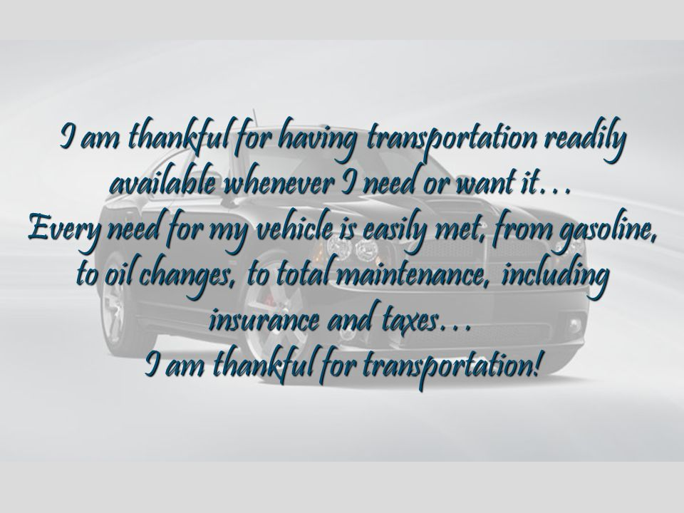 I am thankful for having transportation readily available whenever I need or want it… Every need for my vehicle is easily met, from gasoline, to oil changes, to total maintenance, including insurance and taxes… I am thankful for transportation!