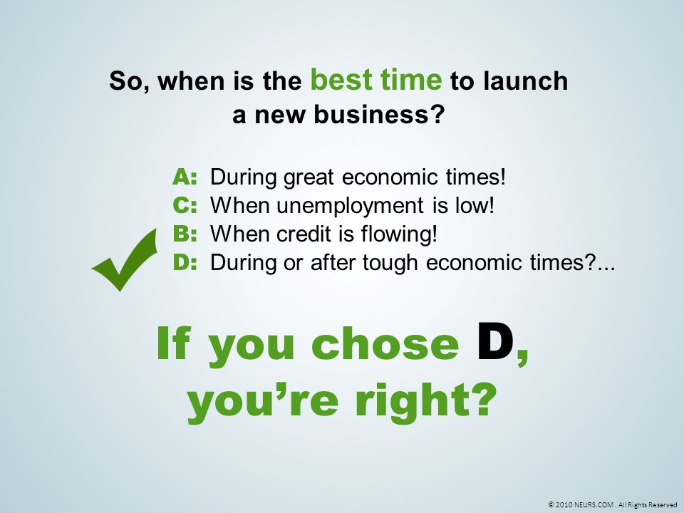 © 2010 NEURS.COM. All Rights Reserved So, when is the best time to launch a new business? C: When unemployment is low! If you chose D, you're right? D