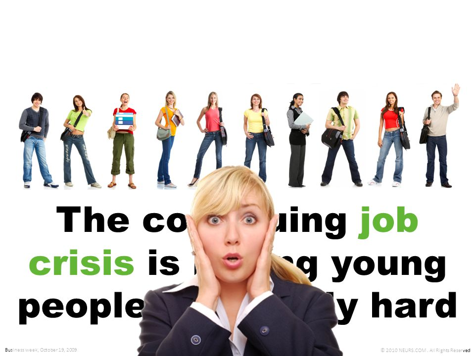 © 2010 NEURS.COM. All Rights Reserved It shouldn't be! Business week, October 19, 2009 The continuing job crisis is hitting young people especially ha