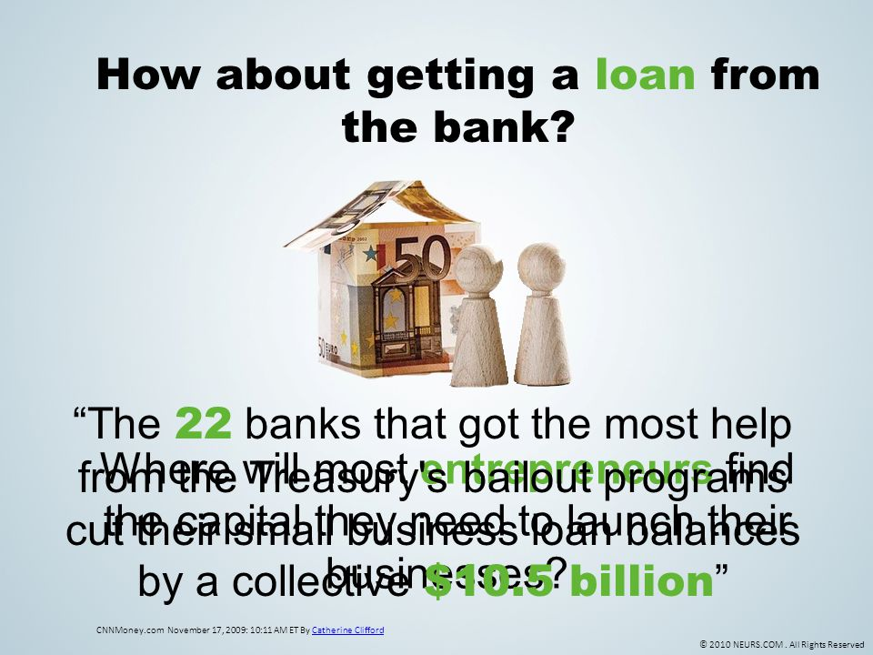 © 2010 NEURS.COM. All Rights Reserved How about getting a loan from the bank? CNNMoney.com November 17, 2009: 10:11 AM ET By Catherine CliffordCatheri