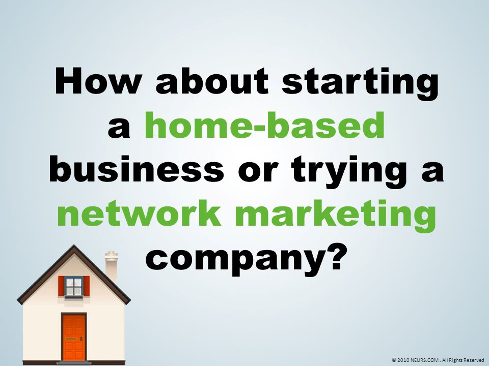 © 2010 NEURS.COM. All Rights Reserved How about starting a home-based business or trying a network marketing company?