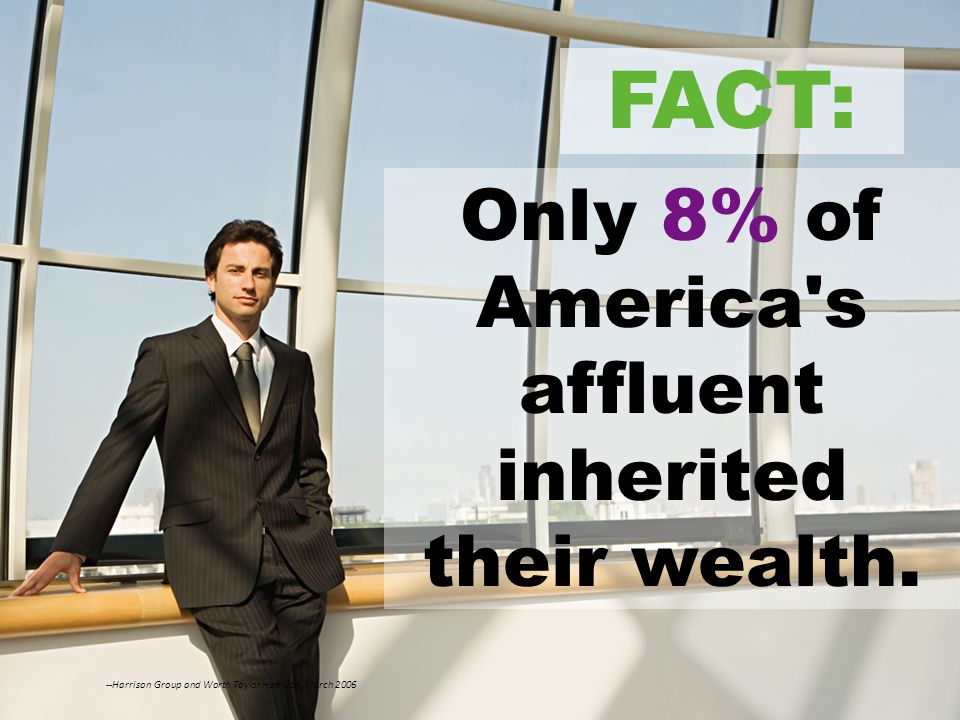 © 2010 NEURS.COM. All Rights Reserved Only 8% of America's affluent inherited their wealth. --Harrison Group and Worth Taylor Harrison, March 2006 FAC