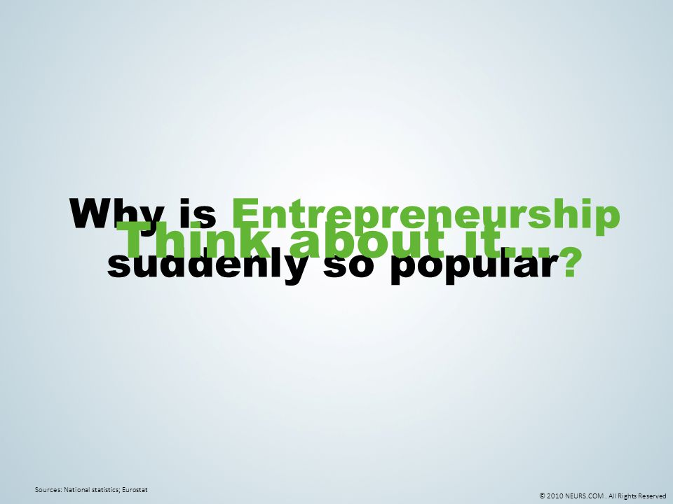 © 2010 NEURS.COM. All Rights Reserved Why is Entrepreneurship suddenly so popular? Sources: National statistics; Eurostat Think about it…