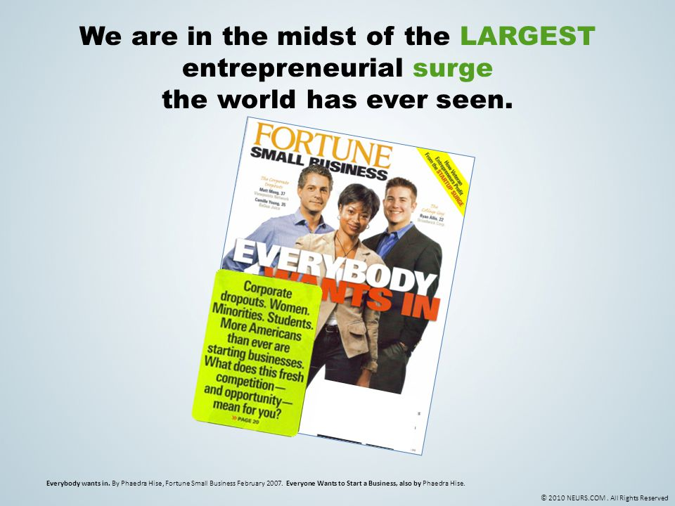 © 2010 NEURS.COM. All Rights Reserved We are in the midst of the LARGEST entrepreneurial surge the world has ever seen. Everybody wants in. By Phaedra