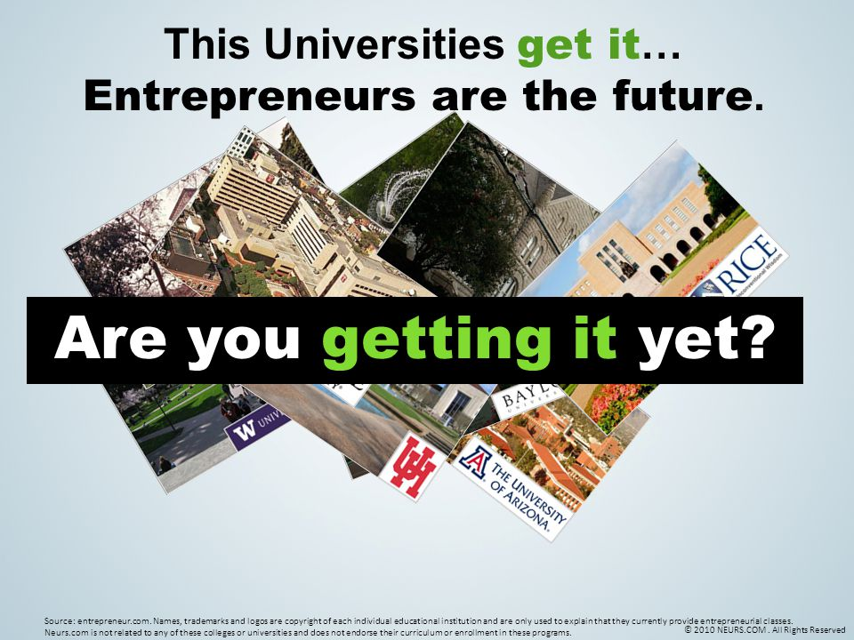 © 2010 NEURS.COM. All Rights Reserved This Universities get it … Entrepreneurs are the future.