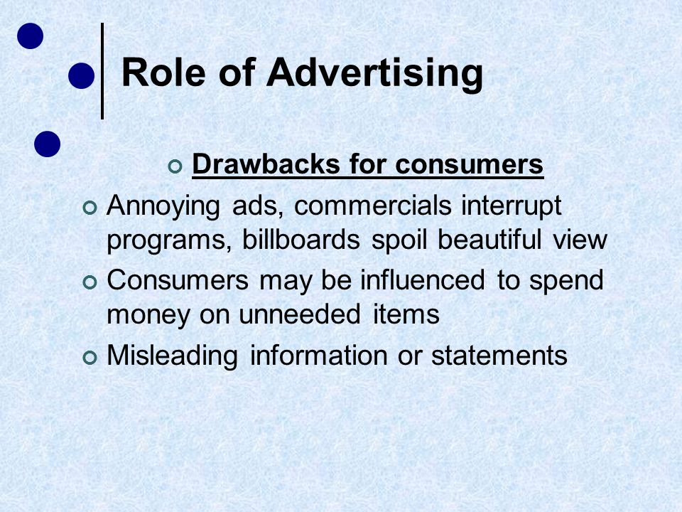 Role of Advertising Regulation of ads by Federal Trade Commission Insures that ads are fair and accurate Defines advertising standards for publishers and broadcasters Pay special attention to health and safety claims and ads aimed at children Monitors national advertising only Discontinues false/inaccurate ads; orders that monetary damages be paid to customers