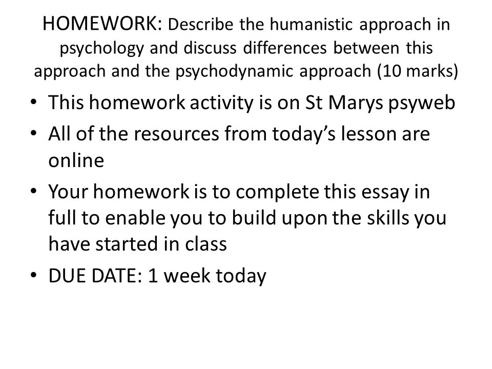 HOMEWORK: Describe the humanistic approach in psychology and discuss differences between this approach and the psychodynamic approach (10 marks) This homework activity is on St Marys psyweb All of the resources from today's lesson are online Your homework is to complete this essay in full to enable you to build upon the skills you have started in class DUE DATE: 1 week today