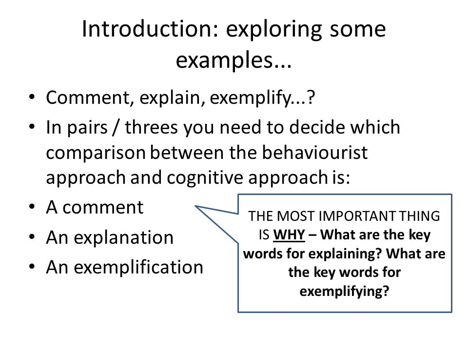 Learning Objective: to understand and apply comparisons between psychological approaches ALL will be able to comment on a comparison between approaches (C) MOST will be able to explain a comparison between approaches (B) SOME will be able to exemplify a comparison between approaches (A) Do you UNDERSTAND the difference between comment, explain and exemplify?
