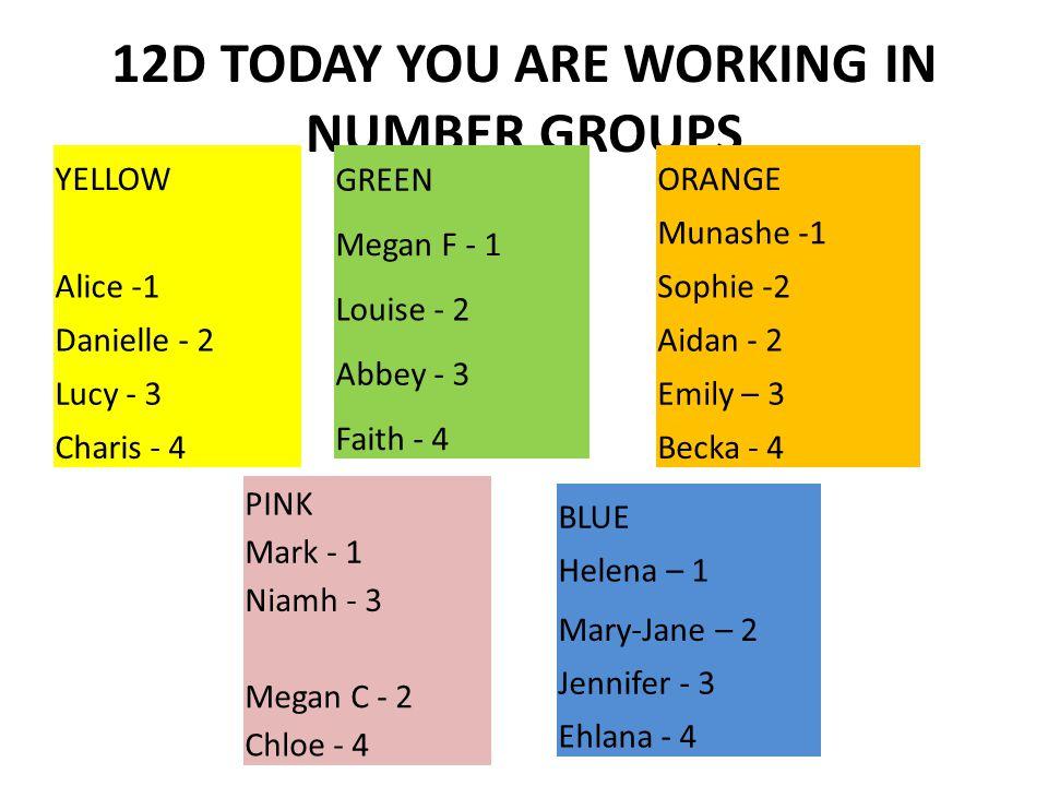 12C - TODAY YOU ARE WORKING IN NUMBER GROUPS BLUE Jess - 1 Emma - 2 Callum - 3 Amber - 4 YELLOW Jemma -1 Rebecca -2 Beth R - 3 Amy - 4 ORANGE Beth J - 1 Kate - 3 Abbi - 2 Alex - 4 WHITE Katie - 1 Beth K - 2 Luke - 3 Chris -4 RED Danny - 1 Lewis - 2 Chloe -3 Alana - 4